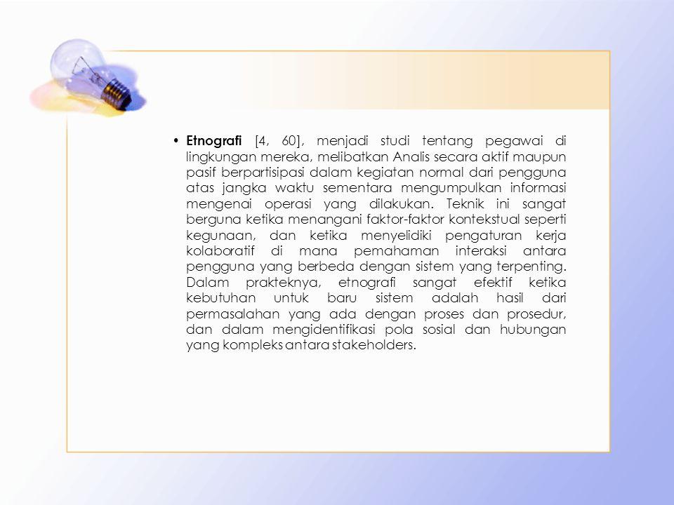 Etnografi [4, 60], menjadi studi tentang pegawai di lingkungan mereka, melibatkan Analis secara aktif maupun pasif berpartisipasi dalam kegiatan normal dari pengguna atas jangka waktu sementara mengumpulkan informasi mengenai operasi yang dilakukan.